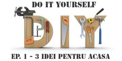 Do it yourself Ep.1- 3 idei utile pentru casa